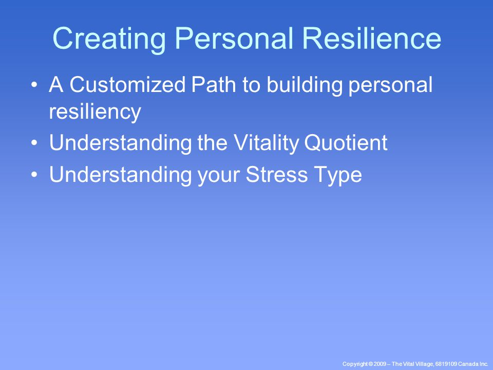 Copyright © 2009 – The Vital Village, 6819109 Canada Inc. A Customized Path to building personal resiliency Understanding the Vitality Quotient Unders