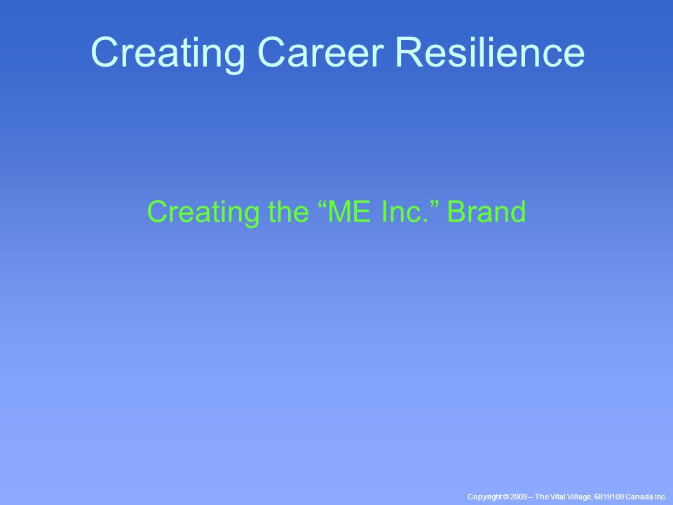 "Copyright © 2009 – The Vital Village, 6819109 Canada Inc. Creating the ""ME Inc."" Brand Creating Career Resilience"