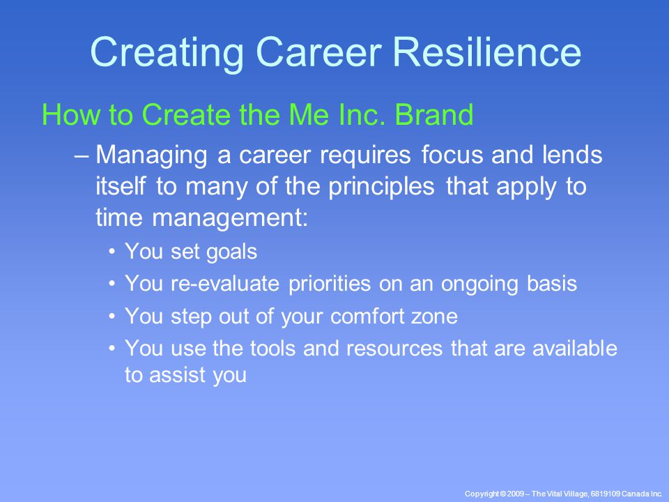 Copyright © 2009 – The Vital Village, 6819109 Canada Inc. How to Create the Me Inc. Brand –Managing a career requires focus and lends itself to many o