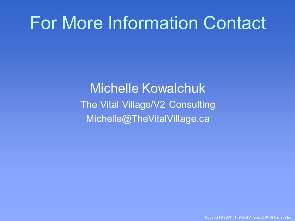 Copyright © 2009 – The Vital Village, 6819109 Canada Inc. For More Information Contact Michelle Kowalchuk The Vital Village/V2 Consulting Michelle@The