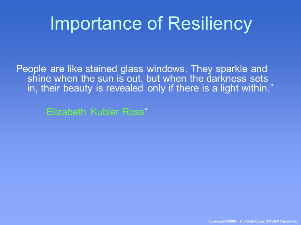 Copyright © 2009 – The Vital Village, 6819109 Canada Inc. Importance of Resiliency People are like stained glass windows. They sparkle and shine when