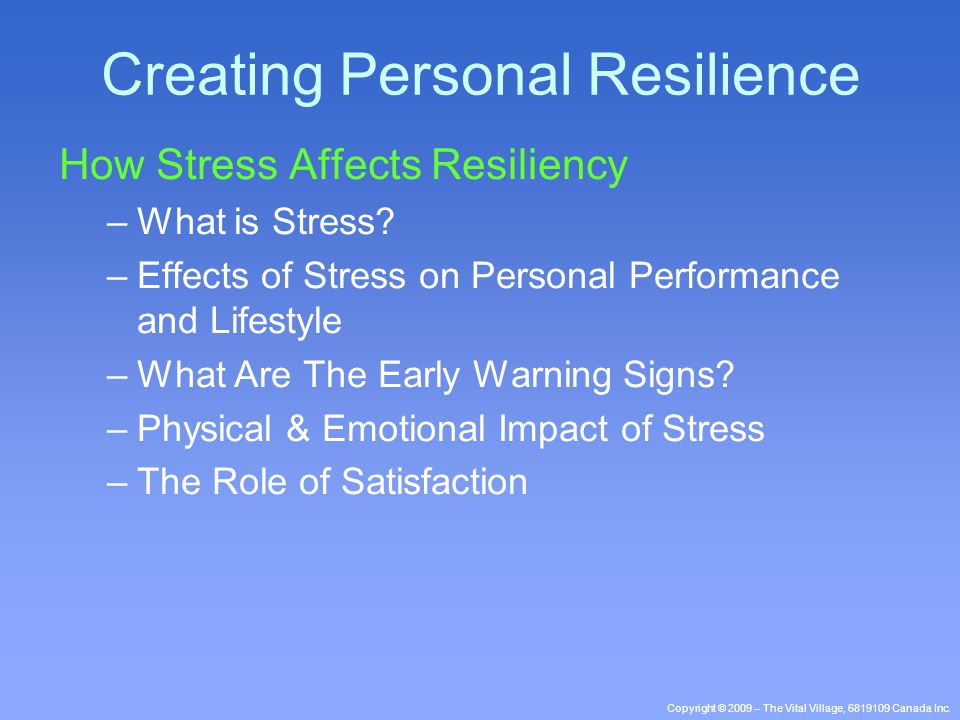 Copyright © 2009 – The Vital Village, 6819109 Canada Inc. How Stress Affects Resiliency –What is Stress? –Effects of Stress on Personal Performance an