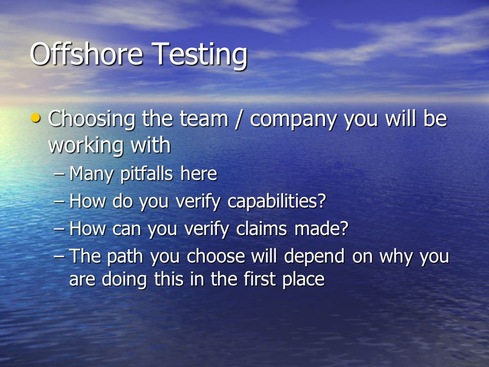 Offshore Testing Choosing the team / company you will be working with Choosing the team / company you will be working with –Many pitfalls here –How do you verify capabilities.