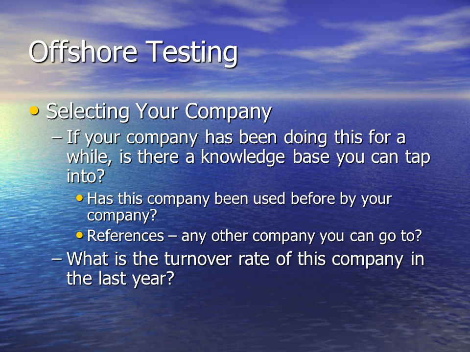 Offshore Testing Selecting Your Company Selecting Your Company –If your company has been doing this for a while, is there a knowledge base you can tap into.