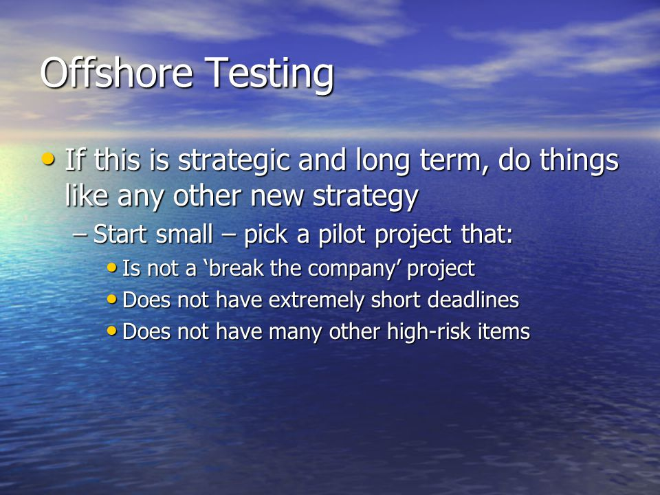 Offshore Testing If this is strategic and long term, do things like any other new strategy If this is strategic and long term, do things like any other new strategy –Start small – pick a pilot project that: Is not a 'break the company' project Is not a 'break the company' project Does not have extremely short deadlines Does not have extremely short deadlines Does not have many other high-risk items Does not have many other high-risk items
