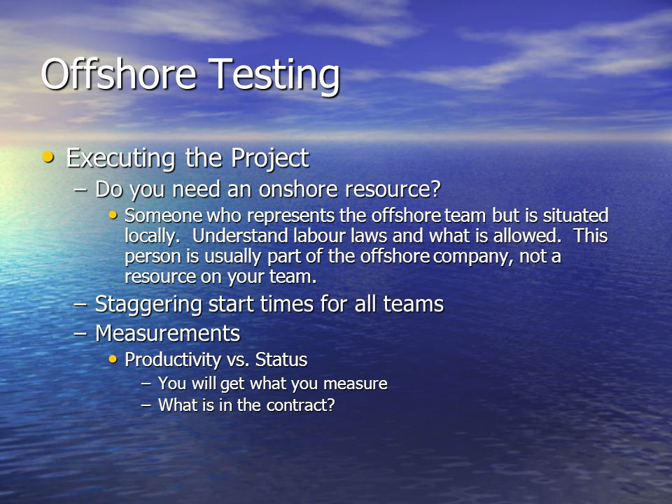 Offshore Testing Executing the Project Executing the Project –Do you need an onshore resource.