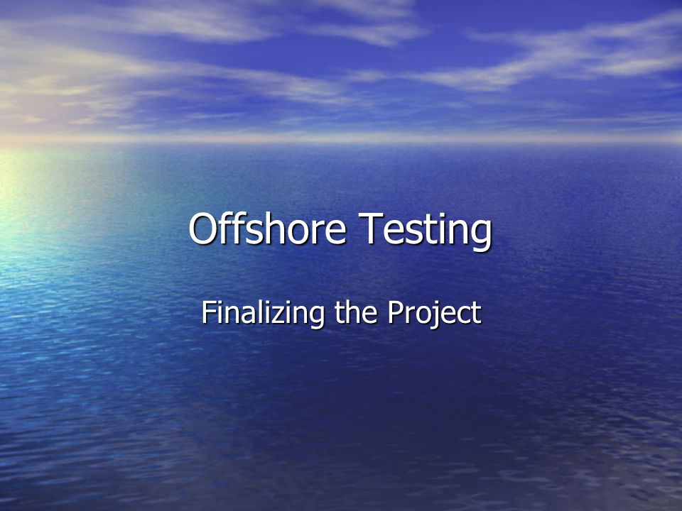 Offshore Testing Finalizing the Project