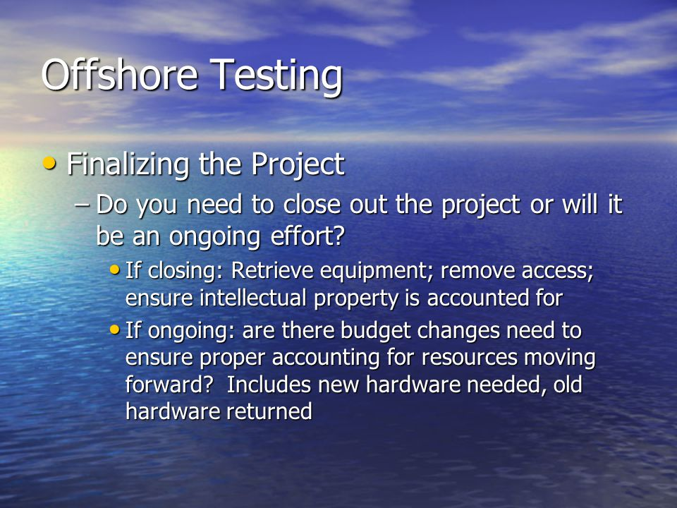 Offshore Testing Finalizing the Project Finalizing the Project –Do you need to close out the project or will it be an ongoing effort.