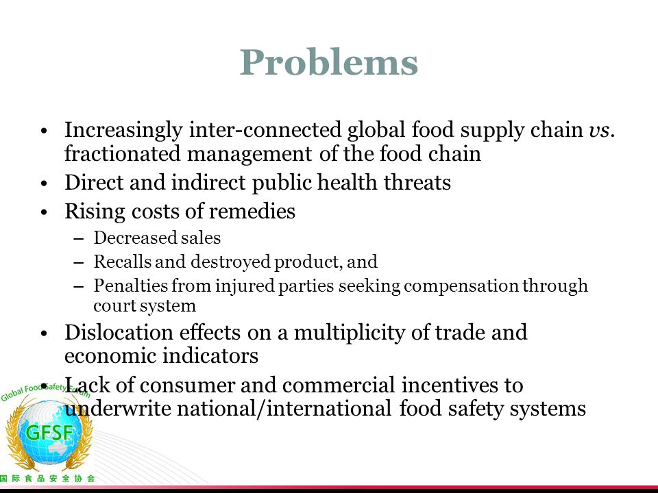 Problems Increasingly inter-connected global food supply chain vs. fractionated management of the food chain Direct and indirect public health threats