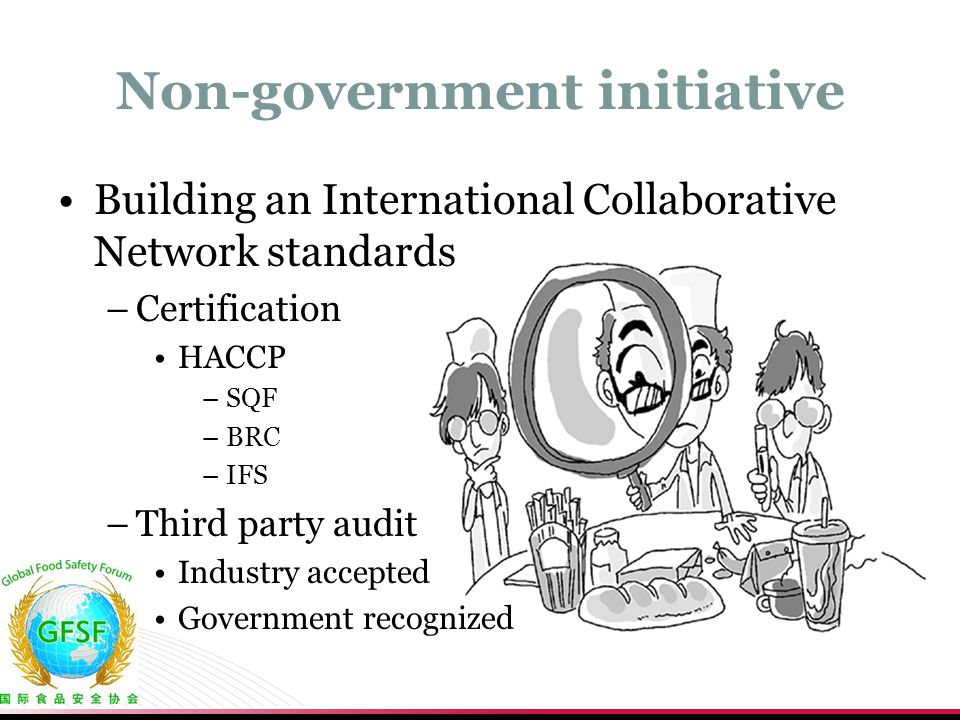 Non-government initiative Building an International Collaborative Network standards –Certification HACCP –SQF –BRC –IFS –Third party audit Industry accepted Government recognized