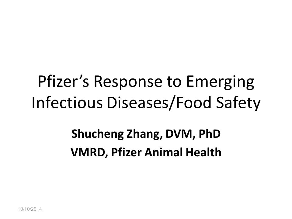 Pfizer's Response to Emerging Infectious Diseases/Food Safety Shucheng Zhang, DVM, PhD VMRD, Pfizer Animal Health 10/10/2014