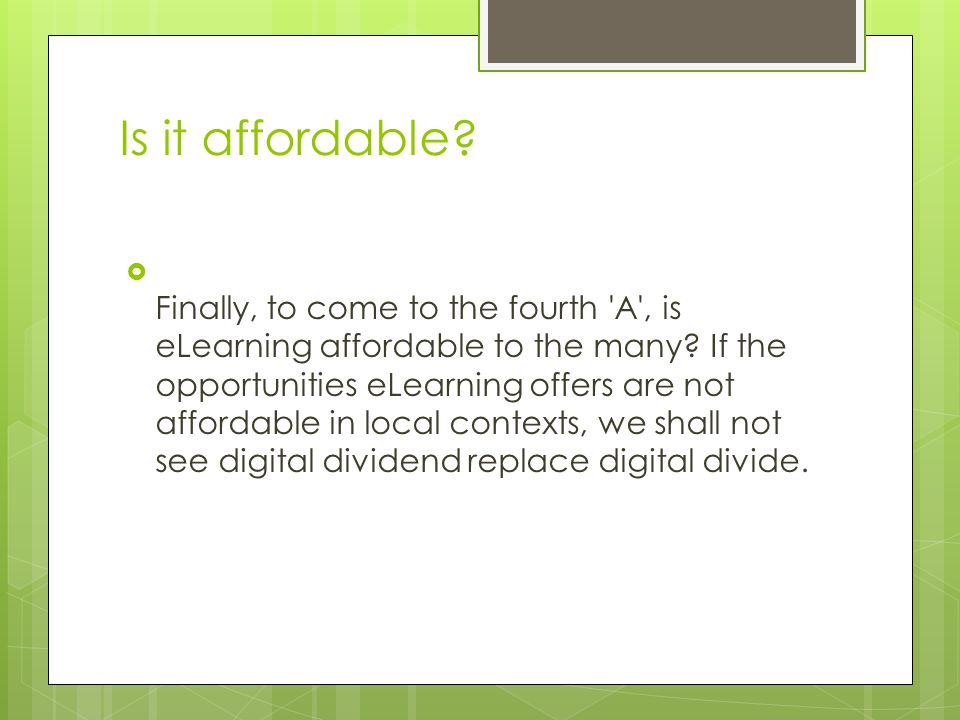 Is it affordable.  Finally, to come to the fourth A , is eLearning affordable to the many.