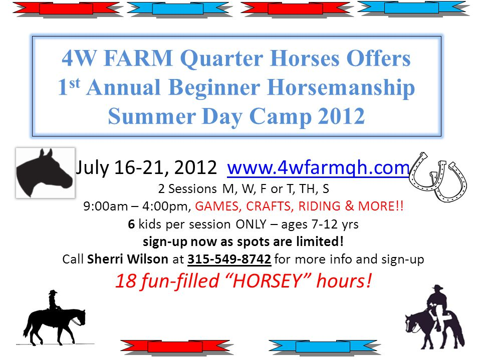Summer Day Camp 2012 Session I (M,W,F) Session II (T,TH,S) 9am-4pm - MUST bring own bag lunch $200 nonrefundable (50% down / 50% payable on last day) Ages 7-12 yr - 6 kids/session ONLY No special equipment needed (cowboy boots preferred but not necessary) Helmets provided, NO flip flops, NO dresses Craft supplies provided Photo Certificates awarded upon completion ***4W FARM is a fully insured facility***