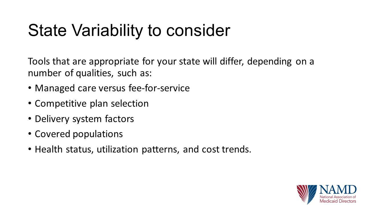 State Variability to consider Tools that are appropriate for your state will differ, depending on a number of qualities, such as: Managed care versus fee-for-service Competitive plan selection Delivery system factors Covered populations Health status, utilization patterns, and cost trends.