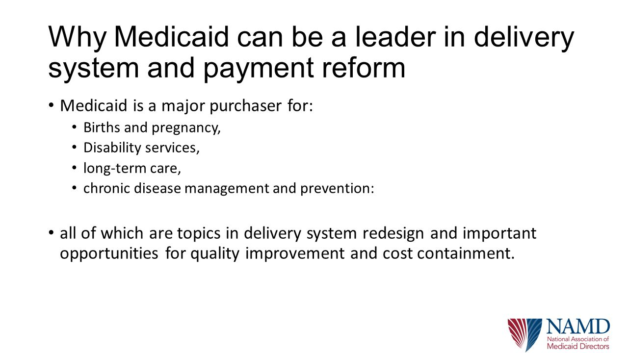 Why Medicaid can be a leader in delivery system and payment reform Medicaid is a major purchaser for: Births and pregnancy, Disability services, long-term care, chronic disease management and prevention: all of which are topics in delivery system redesign and important opportunities for quality improvement and cost containment.