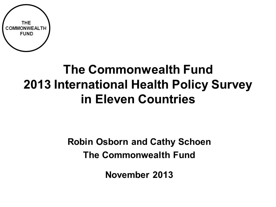 THE COMMONWEALTH FUND The Commonwealth Fund 2013 International Health Policy Survey in Eleven Countries Robin Osborn and Cathy Schoen The Commonwealth