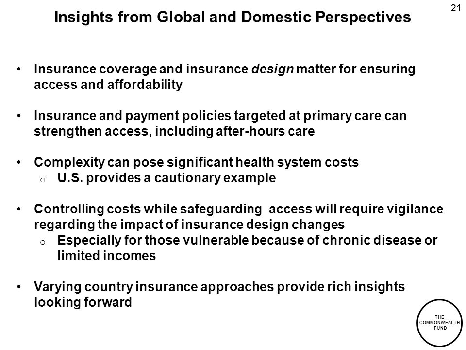 THE COMMONWEALTH FUND 21 Insights from Global and Domestic Perspectives Insurance coverage and insurance design matter for ensuring access and afforda