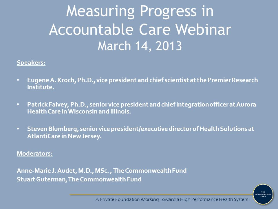 Measuring Progress in Accountable Care Webinar March 14, 2013 Speakers: Eugene A. Kroch, Ph.D., vice president and chief scientist at the Premier Rese