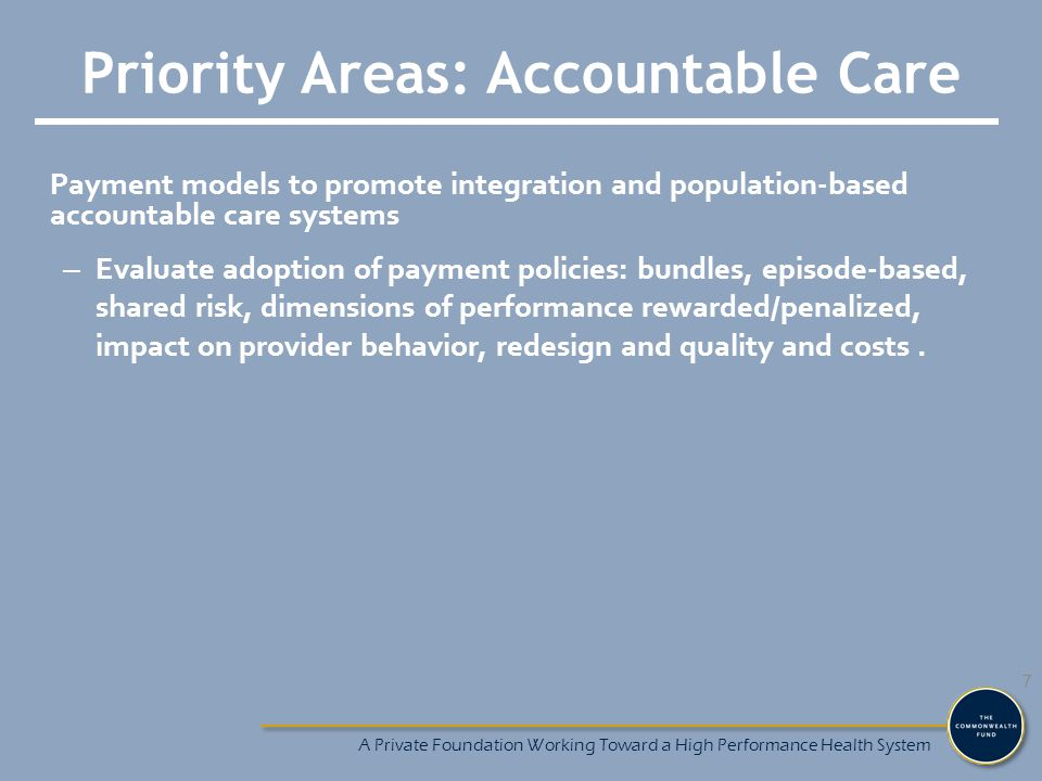 Priority Areas: Accountable Care Payment models to promote integration and population-based accountable care systems – Evaluate adoption of payment policies: bundles, episode-based, shared risk, dimensions of performance rewarded/penalized, impact on provider behavior, redesign and quality and costs.