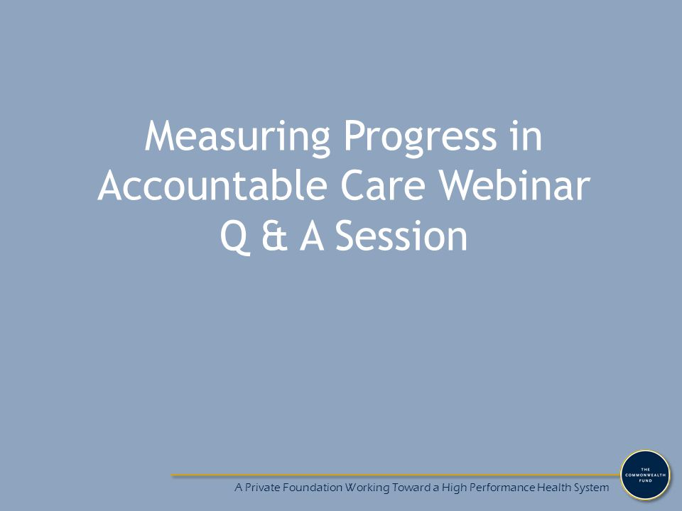 Measuring Progress in Accountable Care Webinar Q & A Session A Private Foundation Working Toward a High Performance Health System