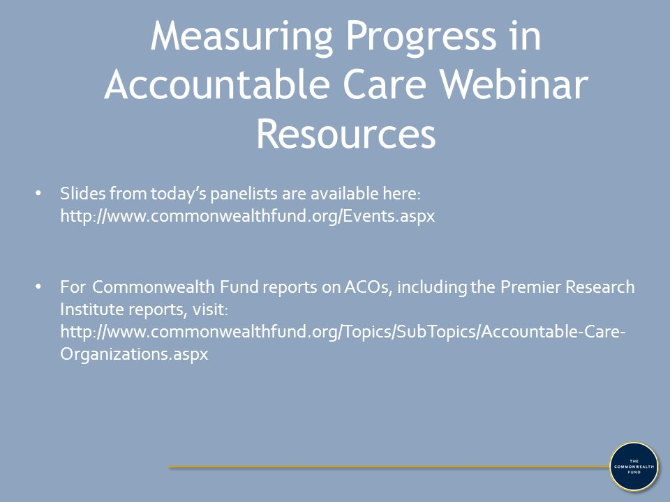 Measuring Progress in Accountable Care Webinar Resources Slides from today's panelists are available here: http://www.commonwealthfund.org/Events.aspx For Commonwealth Fund reports on ACOs, including the Premier Research Institute reports, visit: http://www.commonwealthfund.org/Topics/SubTopics/Accountable-Care- Organizations.aspx