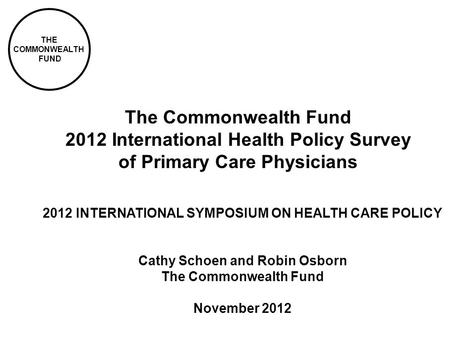 THE COMMONWEALTH FUND 2012 Commonwealth Fund International Health Policy Survey 2 Mail and phone survey of primary care physicians in Australia, Canada, France, Germany, Netherlands, New Zealand, Norway, Sweden, Switzerland, United Kingdom, and United States Samples: Australia (500), Canada (2,124), France (501), Germany (909), Netherlands (522), New Zealand (500), Norway (869), Sweden (1,314), Switzerland (1,025), United Kingdom (500), and United States (1,012) Survey in the field March to July 2012 Conducted by Harris Interactive and country contractors Core topics: Health information technology; access; care coordination; financial incentives for quality improvement; assessment and feedback of practice performance; system views and physician satisfaction