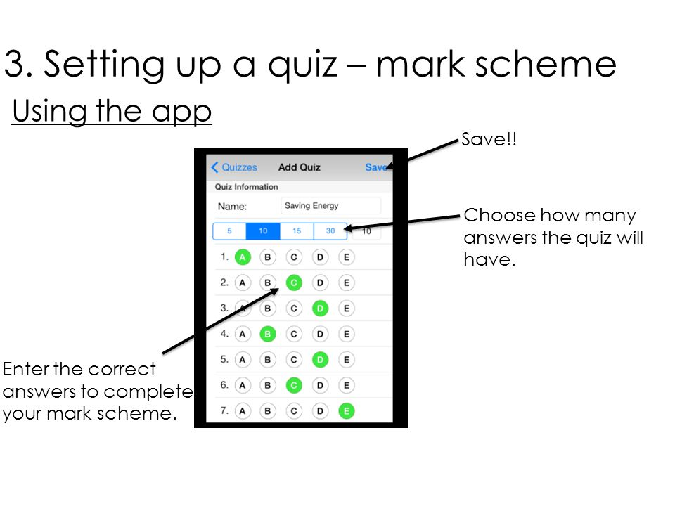 3. Setting up a quiz – mark scheme Using the app Choose how many answers the quiz will have. Enter the correct answers to complete your mark scheme. S