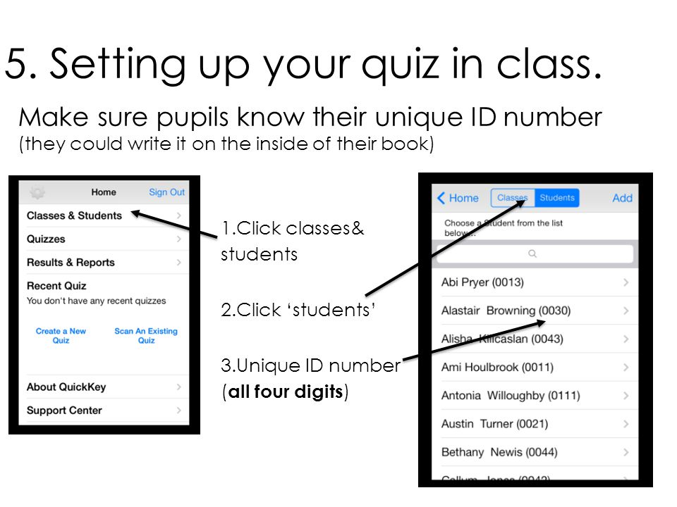 5. Setting up your quiz in class. Make sure pupils know their unique ID number (they could write it on the inside of their book) 1.Click classes& stud