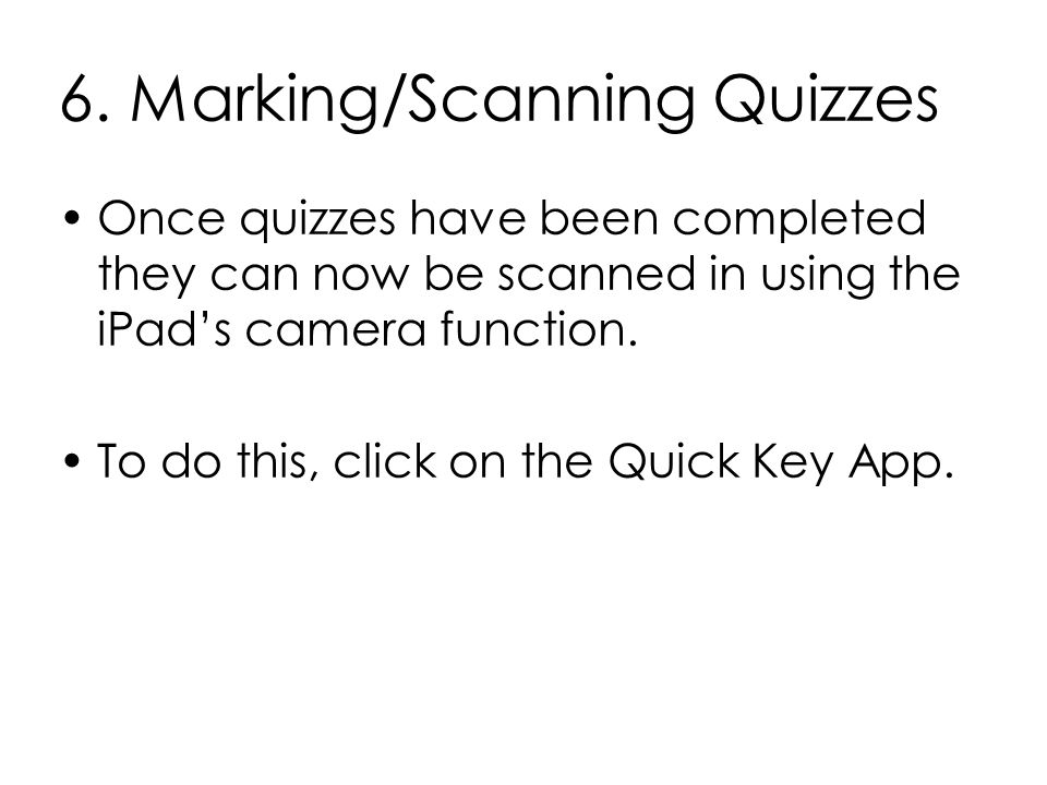 6. Marking/Scanning Quizzes Once quizzes have been completed they can now be scanned in using the iPad's camera function. To do this, click on the Qui