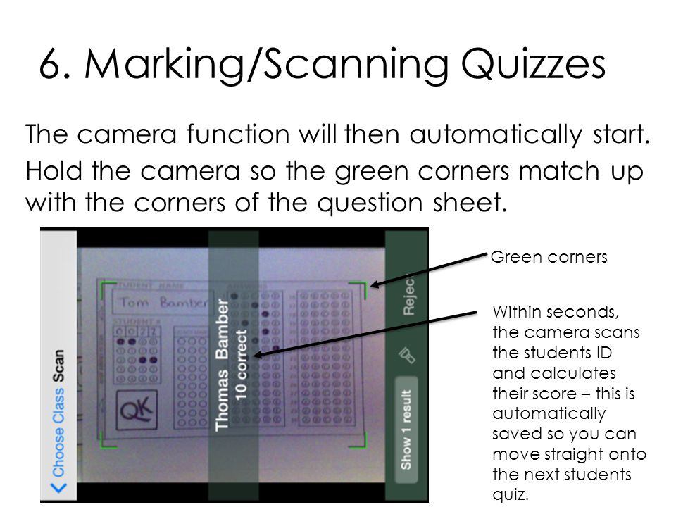 6. Marking/Scanning Quizzes The camera function will then automatically start. Hold the camera so the green corners match up with the corners of the q