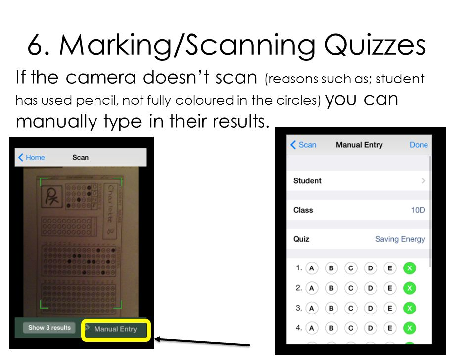 6. Marking/Scanning Quizzes If the camera doesn't scan (reasons such as; student has used pencil, not fully coloured in the circles) you can manually