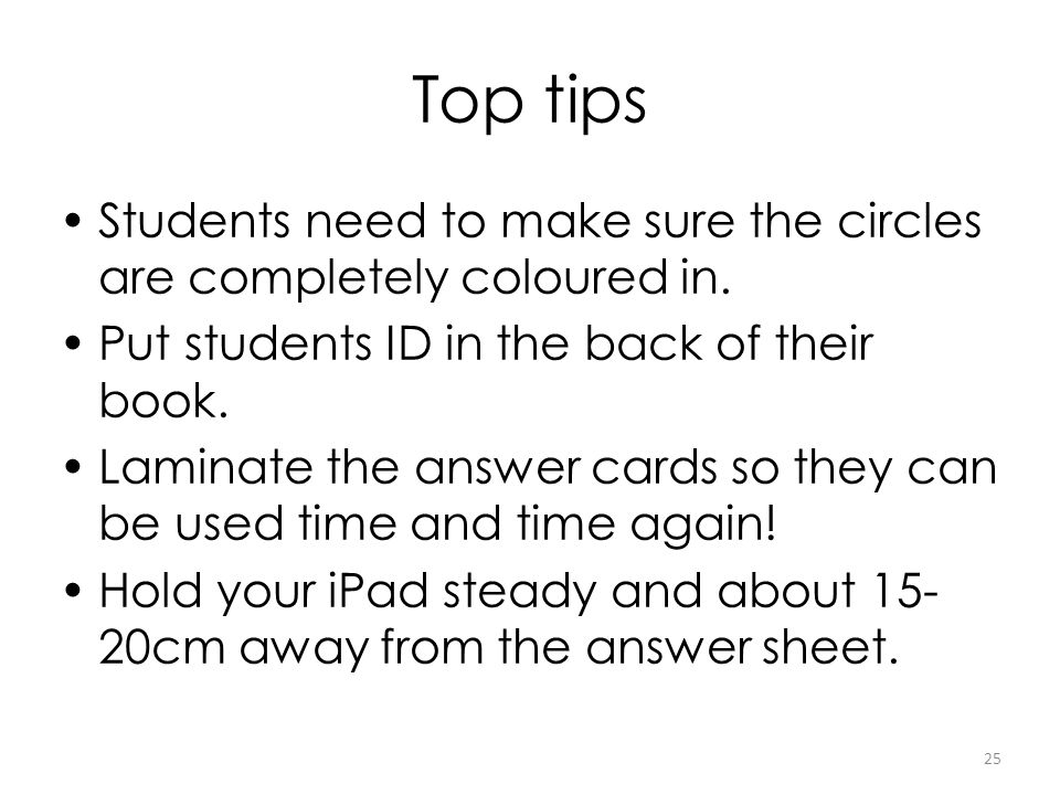 Top tips Students need to make sure the circles are completely coloured in. Put students ID in the back of their book. Laminate the answer cards so th