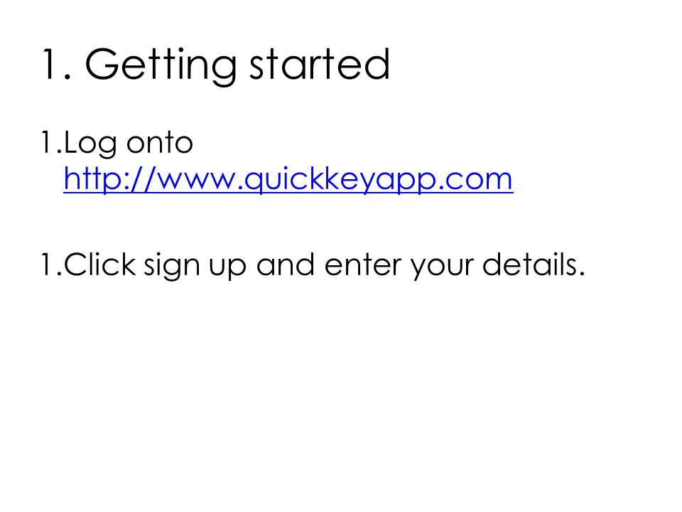 1. Getting started 1.Log onto http://www.quickkeyapp.com http://www.quickkeyapp.com 1.Click sign up and enter your details.