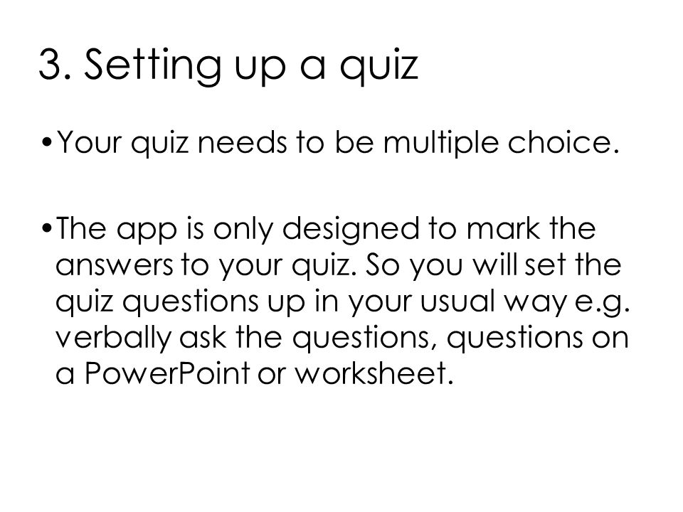 3. Setting up a quiz Your quiz needs to be multiple choice. The app is only designed to mark the answers to your quiz. So you will set the quiz questi