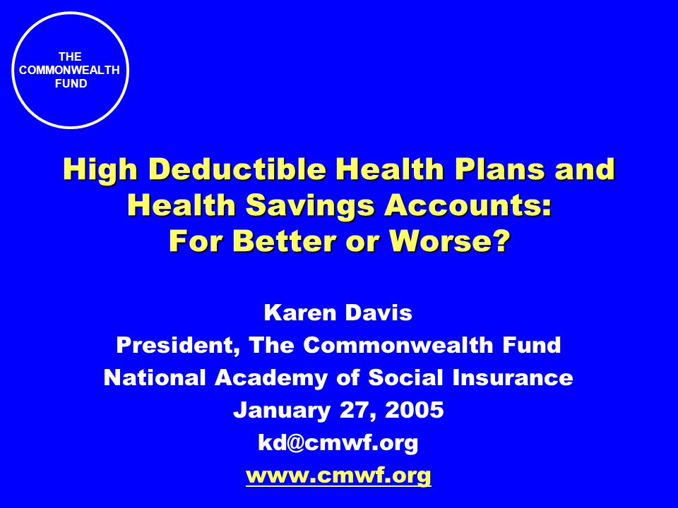 THE COMMONWEALTH FUND High Deductible Health Plans and Health Savings Accounts: For Better or Worse? Karen Davis President, The Commonwealth Fund Nati