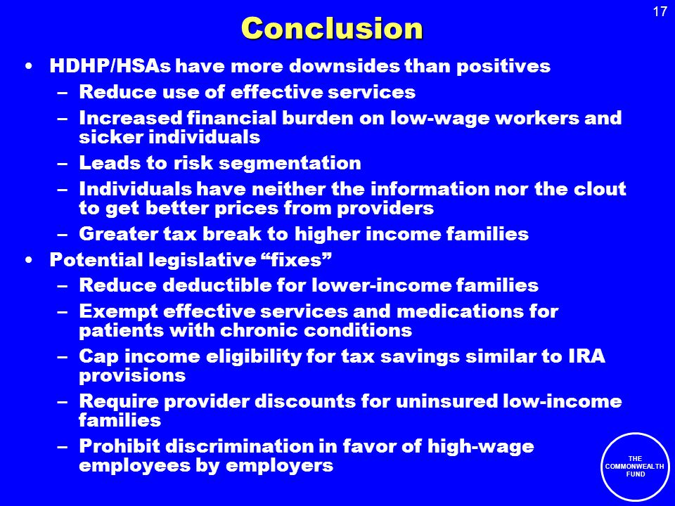 17 THE COMMONWEALTH FUND Conclusion HDHP/HSAs have more downsides than positives –Reduce use of effective services –Increased financial burden on low-wage workers and sicker individuals –Leads to risk segmentation –Individuals have neither the information nor the clout to get better prices from providers –Greater tax break to higher income families Potential legislative fixes –Reduce deductible for lower-income families –Exempt effective services and medications for patients with chronic conditions –Cap income eligibility for tax savings similar to IRA provisions –Require provider discounts for uninsured low-income families –Prohibit discrimination in favor of high-wage employees by employers