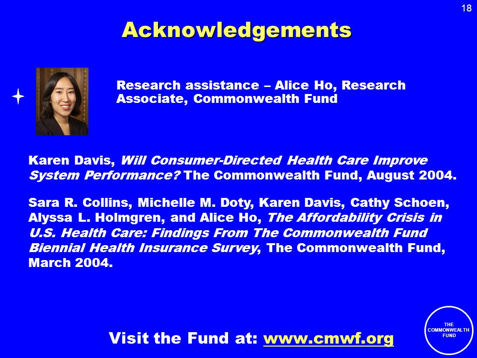 18 THE COMMONWEALTH FUND Acknowledgements Research assistance – Alice Ho, Research Associate, Commonwealth Fund Visit the Fund at: www.cmwf.org Karen Davis, Will Consumer-Directed Health Care Improve System Performance.
