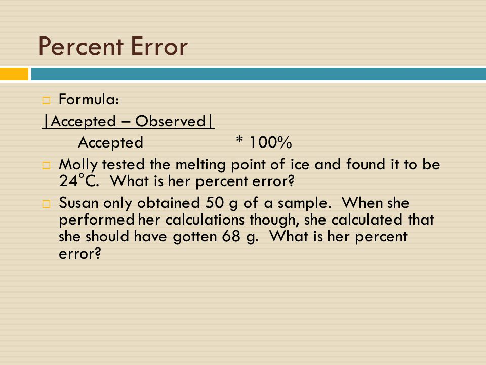 Percent Error  Formula: |Accepted – Observed| Accepted* 100%  Molly tested the melting point of ice and found it to be 24°C.