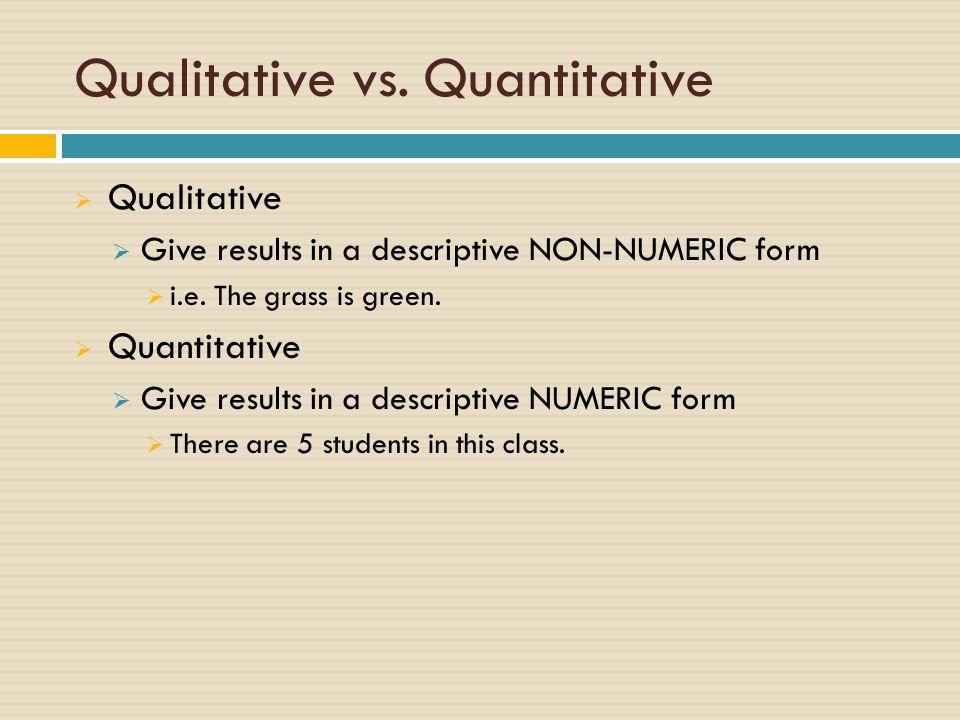 Qualitative vs. Quantitative  Qualitative  Give results in a descriptive NON-NUMERIC form  i.e. The grass is green.  Quantitative  Give results i