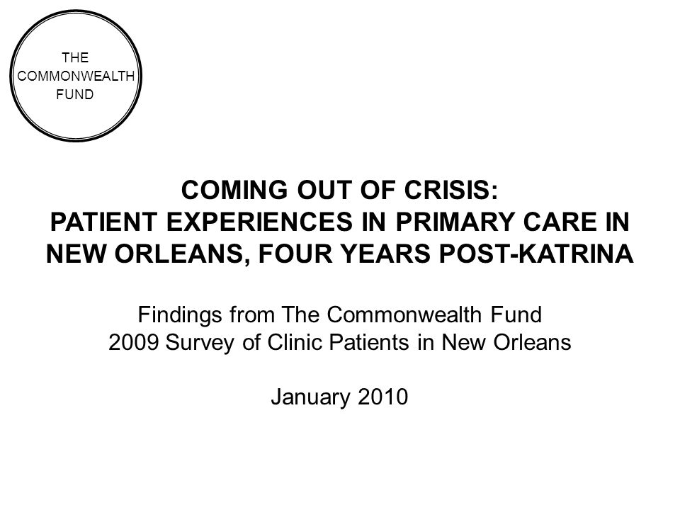 COMING OUT OF CRISIS: PATIENT EXPERIENCES IN PRIMARY CARE IN NEW ORLEANS, FOUR YEARS POST-KATRINA Findings from The Commonwealth Fund 2009 Survey of Clinic Patients in New Orleans January 2010 THE COMMONWEALTH FUND