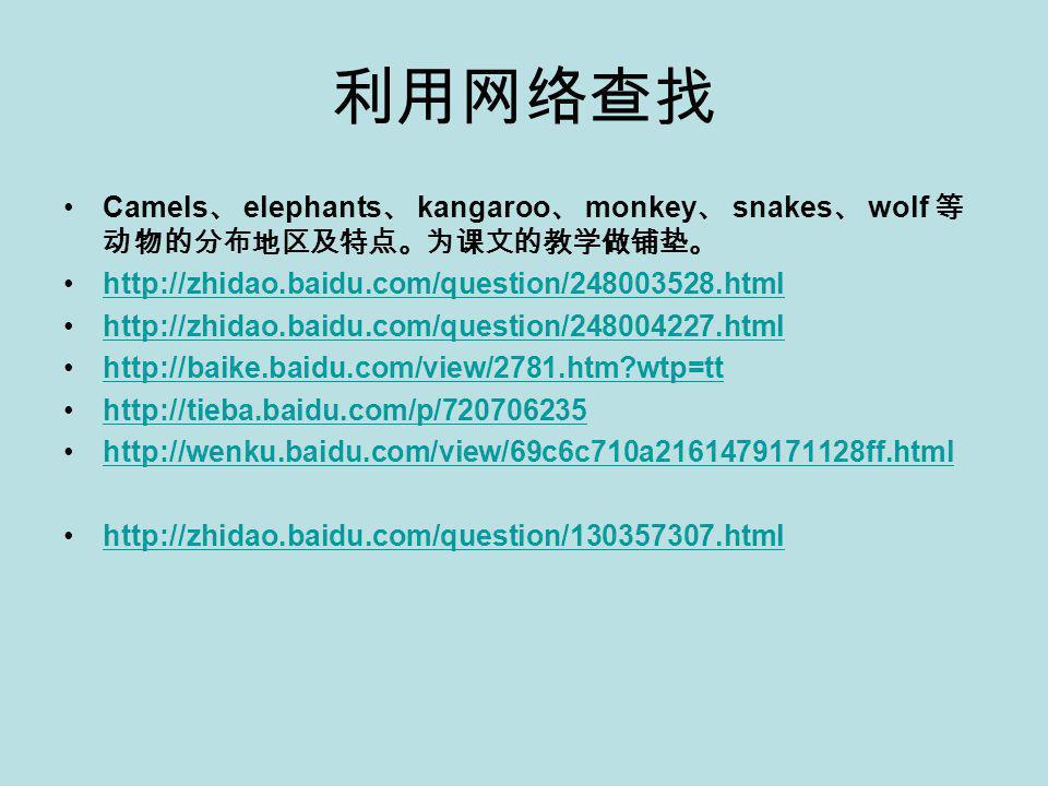 利用网络查找 Camels 、 elephants 、 kangaroo 、 monkey 、 snakes 、 wolf 等 动物的分布地区及特点。为课文的教学做铺垫。 http://zhidao.baidu.com/question/248003528.html http://zhidao.baidu.com/question/248004227.html http://baike.baidu.com/view/2781.htm?wtp=tt http://tieba.baidu.com/p/720706235 http://wenku.baidu.com/view/69c6c710a2161479171128ff.html http://zhidao.baidu.com/question/130357307.html