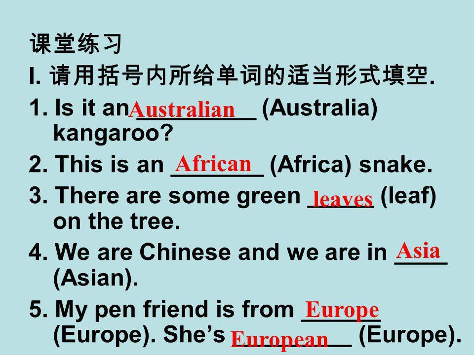 课堂练习 I. 请用括号内所给单词的适当形式填空. 1. Is it an _________ (Australia) kangaroo.