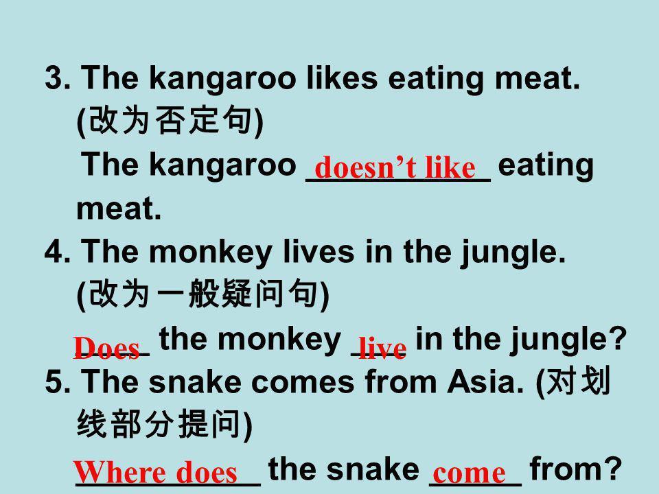 3. The kangaroo likes eating meat. ( 改为否定句 ) The kangaroo __________ eating meat.