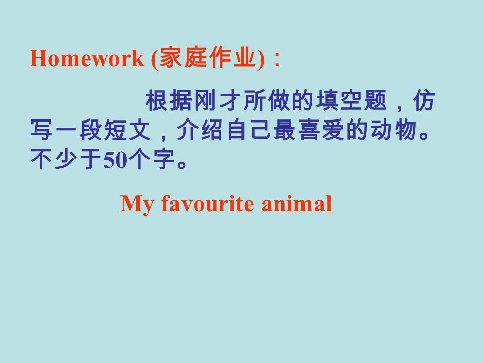 Homework ( 家庭作业 ) : 根据刚才所做的填空题,仿 写一段短文,介绍自己最喜爱的动物。 不少于 50 个字。 My favourite animal