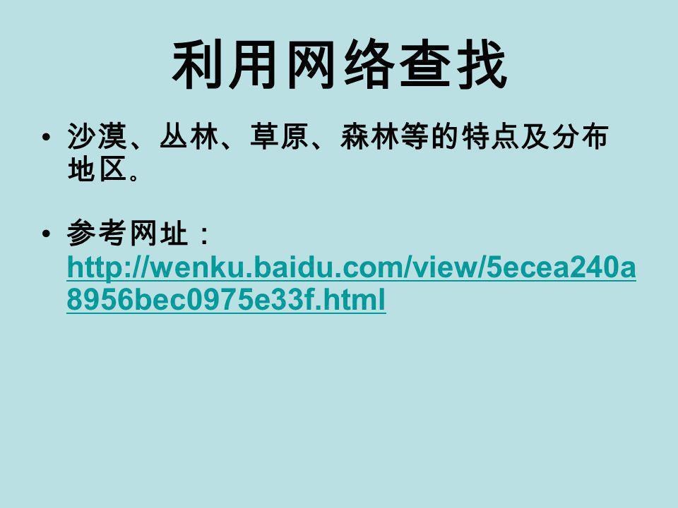 利用网络查找 沙漠、丛林、草原、森林等的特点及分布 地区 。 参考网址: http://wenku.baidu.com/view/5ecea240a 8956bec0975e33f.html http://wenku.baidu.com/view/5ecea240a 8956bec0975e33f.html