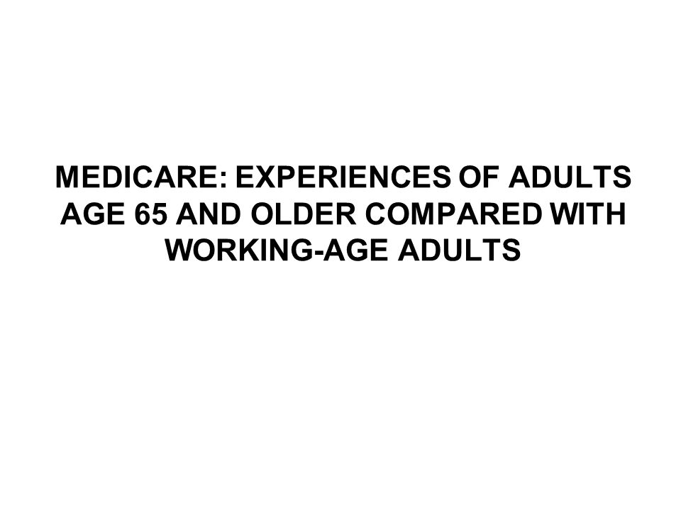 MEDICARE: EXPERIENCES OF ADULTS AGE 65 AND OLDER COMPARED WITH WORKING-AGE ADULTS