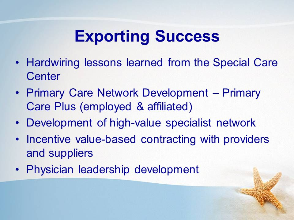 Exporting Success Hardwiring lessons learned from the Special Care Center Primary Care Network Development – Primary Care Plus (employed & affiliated) Development of high-value specialist network Incentive value-based contracting with providers and suppliers Physician leadership development