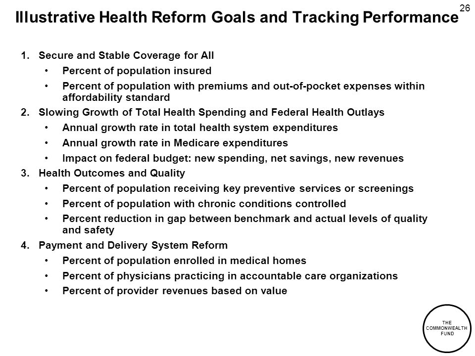 THE COMMONWEALTH FUND 26 Illustrative Health Reform Goals and Tracking Performance 1.Secure and Stable Coverage for All Percent of population insured Percent of population with premiums and out-of-pocket expenses within affordability standard 2.Slowing Growth of Total Health Spending and Federal Health Outlays Annual growth rate in total health system expenditures Annual growth rate in Medicare expenditures Impact on federal budget: new spending, net savings, new revenues 3.Health Outcomes and Quality Percent of population receiving key preventive services or screenings Percent of population with chronic conditions controlled Percent reduction in gap between benchmark and actual levels of quality and safety 4.Payment and Delivery System Reform Percent of population enrolled in medical homes Percent of physicians practicing in accountable care organizations Percent of provider revenues based on value