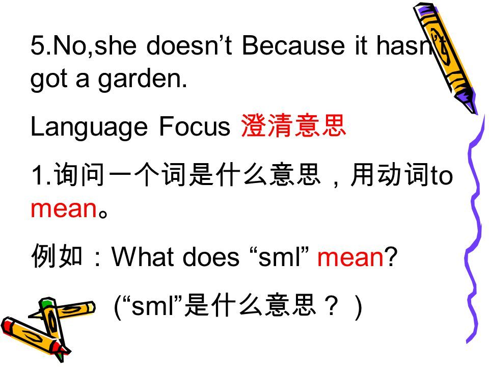 5.No,she doesn't Because it hasn't got a garden. Language Focus 澄清意思 1.