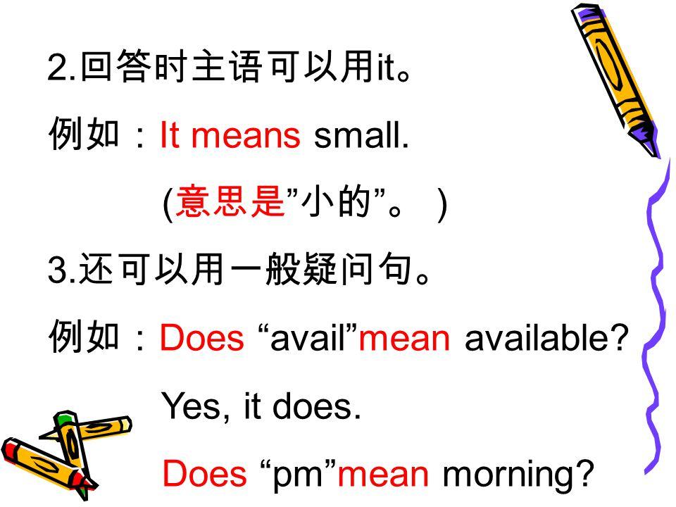 2. 回答时主语可以用 it 。 例如: It means small. ( 意思是 小的 。) 3.